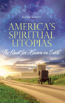 America's Spiritual Utopias The Quest for Heaven on Earth