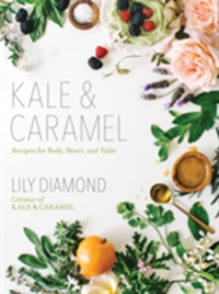 Kale & Caramel Recipes for Body, Heart, and Table