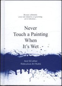 Never Touch a Painting When It's Wet And 50 Other Ridiculous Art Rules