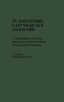 TV and Studio Cast Musicals on Record A Discography of Television Musicals and Studio Recordings of Stage and Film Musicals