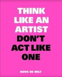 Think Like an Artist Don't Act Like One