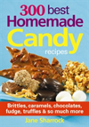 300 Best Homemade Candy Recipes Brittles, Caramels, Chocolates, Fudge, Truffles & So Much More