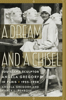 A Dream and a Chisel Louisiana Sculptor Angela Gregory in Paris, 1925-1928