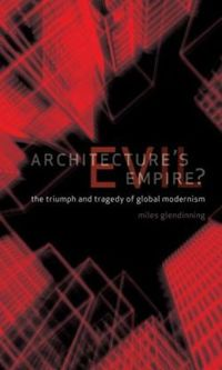 Architecture's Evil Empire?: The Triumph and Tragedy of Global Modernism