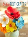 Boho Felt Crafts 35 Colorful Projects for Gifts, Decorations, Faux Flowers and Succulents, and Much More