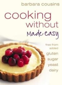 Cooking Without Made Easy: Recipes free from added Gluten, Sugar, Yeast and Dairy Produce