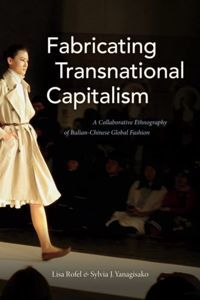 Fabricating Transnational Capitalism A Collaborative Ethnography of Italian-Chinese Global Fashion