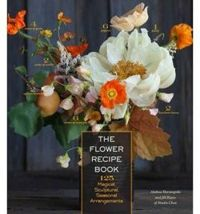 Flower Recipe Book, The: 125 Step-by-Step Arrangements for Everyday Occasions