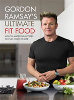 Gordon Ramsay Ultimate Fit Food Mouth-watering recipes to fuel you for life