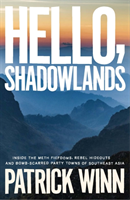 Hello, Shadowlands Inside the Meth Fiefdoms, Rebel Hideouts and Bomb-Scarred Party Towns of Southeast Asia