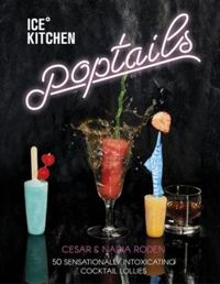 Ice Kitchen: Poptails: 50 Sensationally Intoxicating Cocktail Lollies