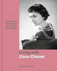 Living with Coco Chanel : The homes and landscapes that shaped the designer