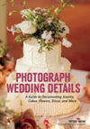 Photograph Wedding Details A Guide to Documenting Jewelry, Cakes, Flowers, Decor and More