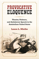 Provocative Eloquence Theater, Violence, and Anti-Slavery Speech in the Antebellum United States