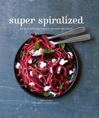 Super Spiralized Fresh & delicious ways to use your spiralizer