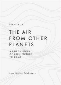 The Air from Other Planets A Brief History of Architecture to Come