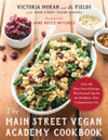 The Main Street Vegan Academy Cookbook Over 100 Plant-Sourced Recipes Plus Practical Tips for the Healthiest, Most Compassionate You