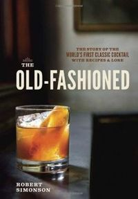 The Old Fashioned. The Story of the World's First Classic Cocktail, with Recipes and Lore