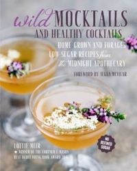 Wild Mocktails and Healthy Cocktails : Home-Grown and Foraged Low-Sugar Recipes from the Midnight Apothecary