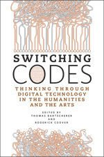 Switching Codes - THINKING THROUGH DIGITAL TECHNOLOGY IN THE HUMANITIES AND THE ARTS